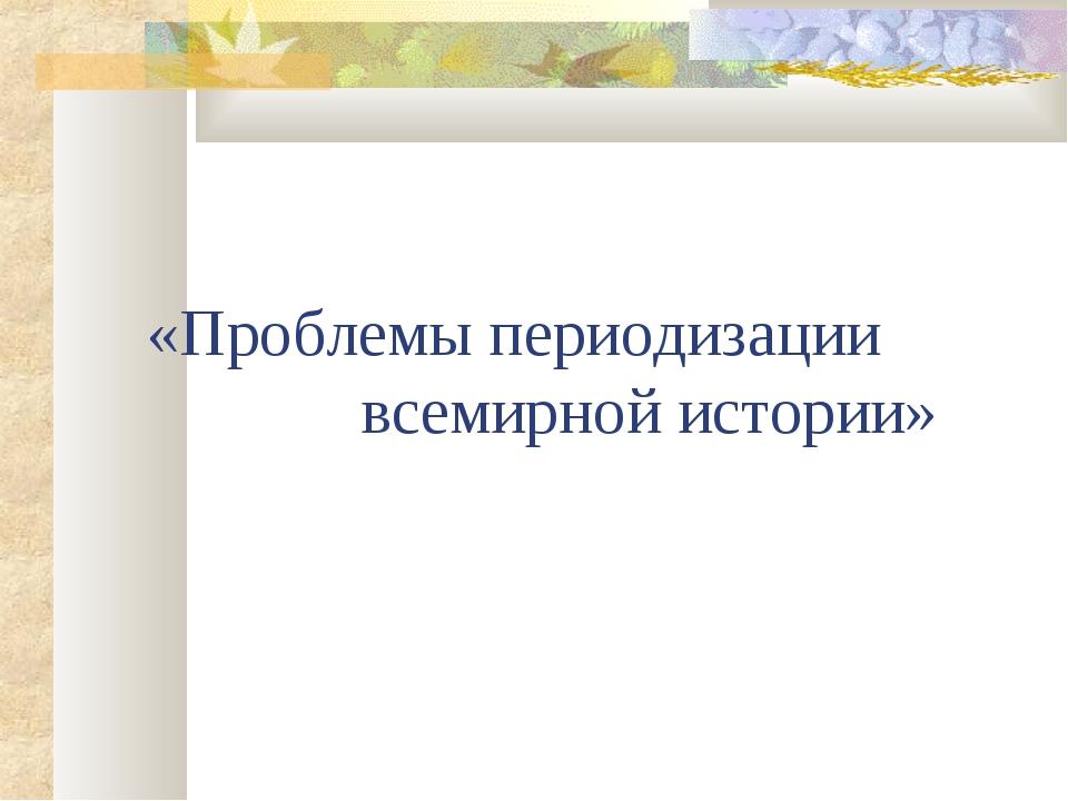 «Проблемы периодизации всемирной истории»