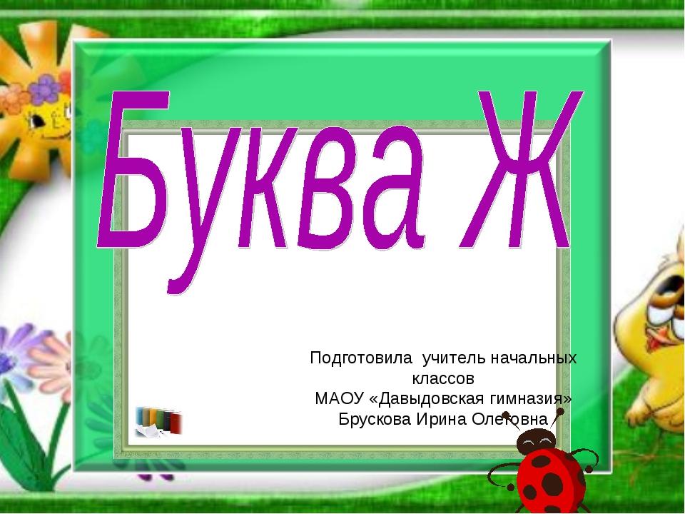 Подготовила учитель начальных классов МАОУ «Давыдовская гимназия» Брускова Ир...