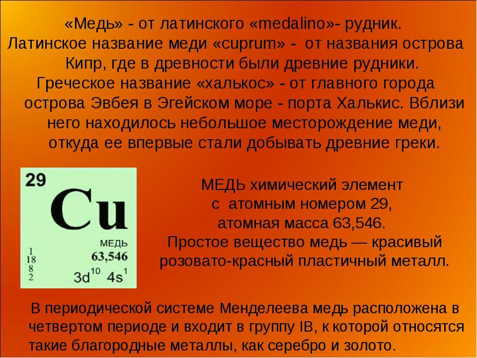 «Медь» - от латинского «mеdаlinо»- рудник. Латинское название меди «cuprum» -...