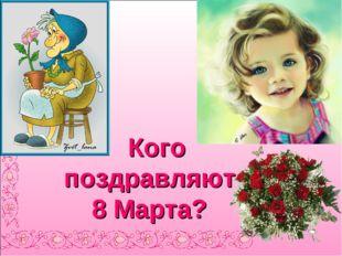 Кого поздравляют 8 Марта?