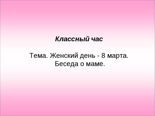 Классный час Тема. Женский день - 8 марта. Беседа о маме.