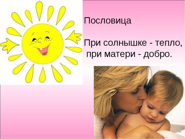 По Пословица При солнышке - тепло, при матери - добро.
