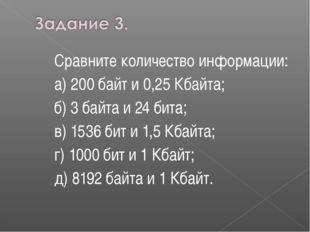 Сравните количество информации: а) 200 байт и 0,25 Кбайта; б) 3 байта и 24 би
