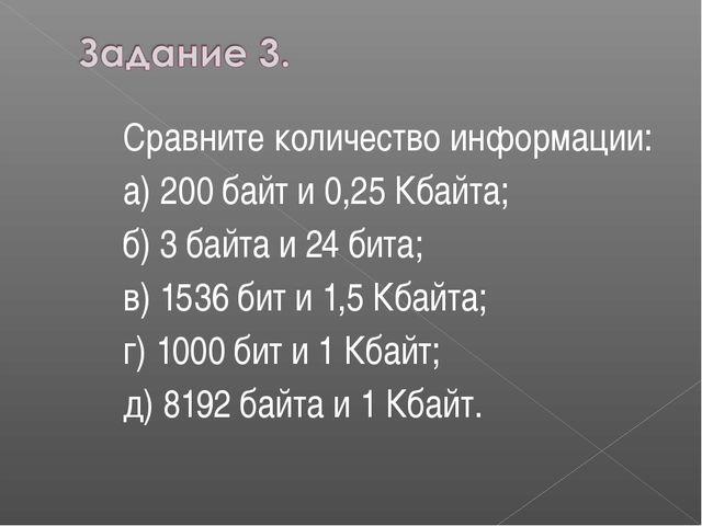 Сравните количество информации: а) 200 байт и 0,25 Кбайта; б) 3 байта и 24 би...