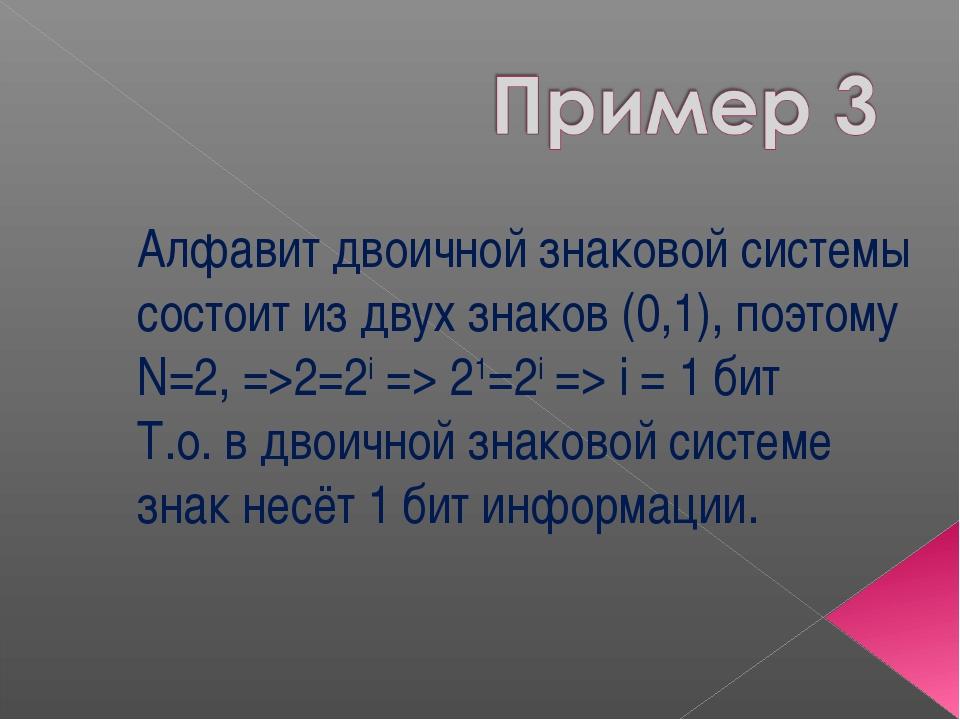 Алфавит двоичной знаковой системы состоит из двух знаков (0,1), поэтому N=2,...