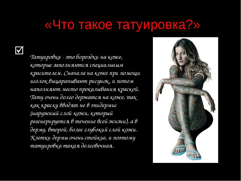 «Что такое татуировка?»  Татуировка - это бороздки на коже, которые заполня...