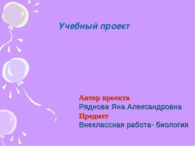 Учебный проект Автор проекта Ряднова Яна Александровна Предмет Внеклассная ра...