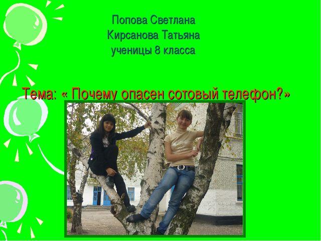 Тема: « Почему опасен сотовый телефон?» Попова Светлана Кирсанова Татьяна уч...