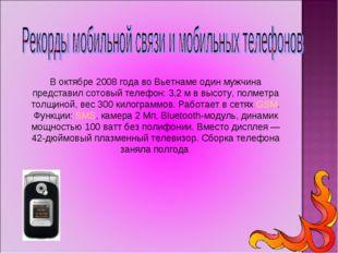 В октябре 2008 года во Вьетнаме один мужчина представил сотовый телефон: 3,2