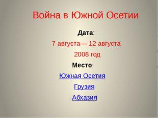 Война в Южной Осетии Дата: 7 августа— 12 августа 2008 год Место: Южная Осет