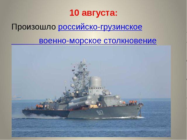 10 августа: Произошло российско-грузинское военно-морское столкновение