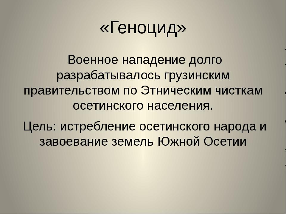 «Геноцид» Военное нападение долго разрабатывалось грузинским правительством п...