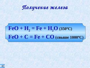 FeO + H2 = Fe + H2O (350ºC) FeO + C = Fe + CO (свыше 1000ºC) Получение железа