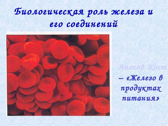 Биологическая роль железа и его соединений Аносов Костя – «Железо в продуктах...