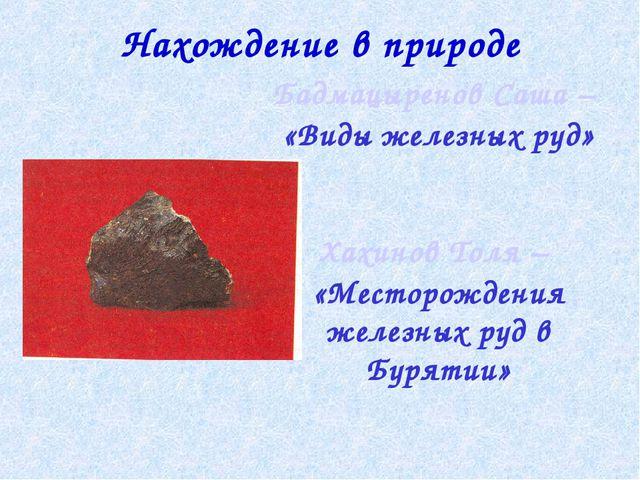 Нахождение в природе Бадмацыренов Саша – «Виды железных руд» Хахинов Толя – «...