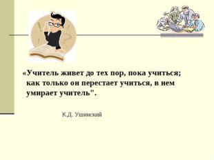 «Учитель живет до тех пор, пока учиться; как только он перестает учиться, в