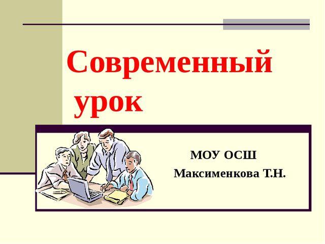 Современный урок МОУ ОСШ Максименкова Т.Н.