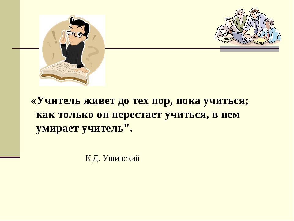 «Учитель живет до тех пор, пока учиться; как только он перестает учиться, в...