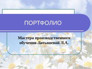 ПОРТФОЛИО Мастера производственного обучения Латышевой Л.А.