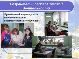 Результаты педагогической деятельности Проведение бинарных уроков теоретическ
