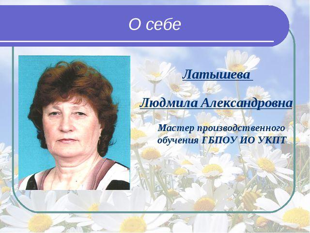 О себе Латышева Людмила Александровна Мастер производственного обучения ГБПО...