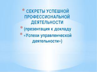 СЕКРЕТЫ УСПЕШНОЙ ПРОФЕССИОНАЛЬНОЙ ДЕЯТЕЛЬНОСТИ (презентация к докладу «Успех