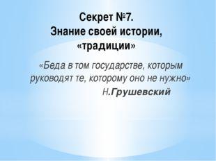 Секрет №7. Знание своей истории, «традиции» «Беда в том государстве, которым