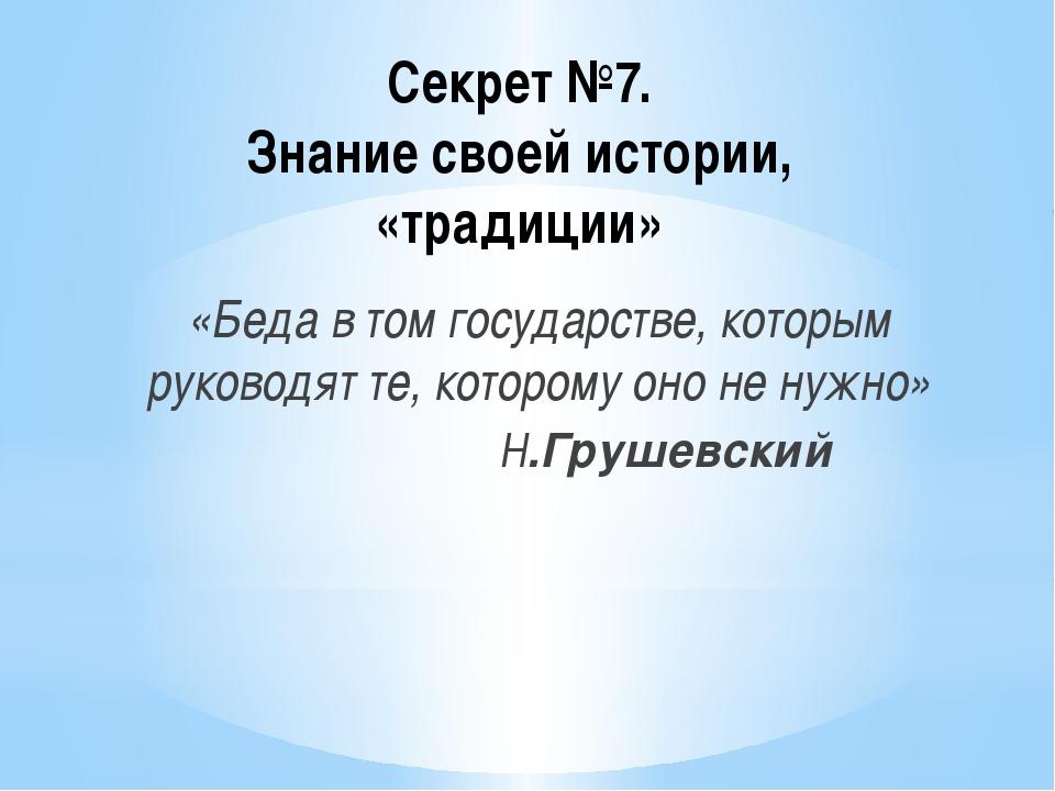 Секрет №7. Знание своей истории, «традиции» «Беда в том государстве, которым...