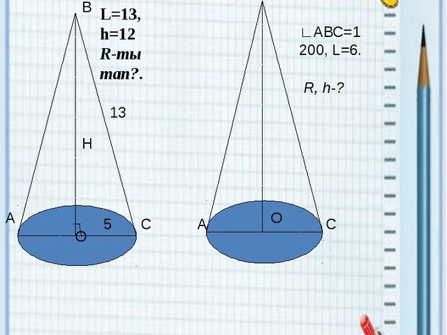 ҰБТ есептері Н О 13 5 А С В L=13, h=12 R-ты тап?.  ∟АВС=1200, L=6. R, h-?...