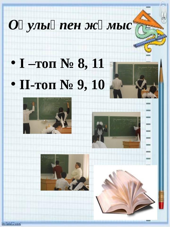 Оқулықпен жұмыс І –топ № 8, 11 ІІ-топ № 9, 10
