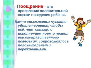 Поощрение – это проявление положительной оценки поведения ребёнка. Важно «вы