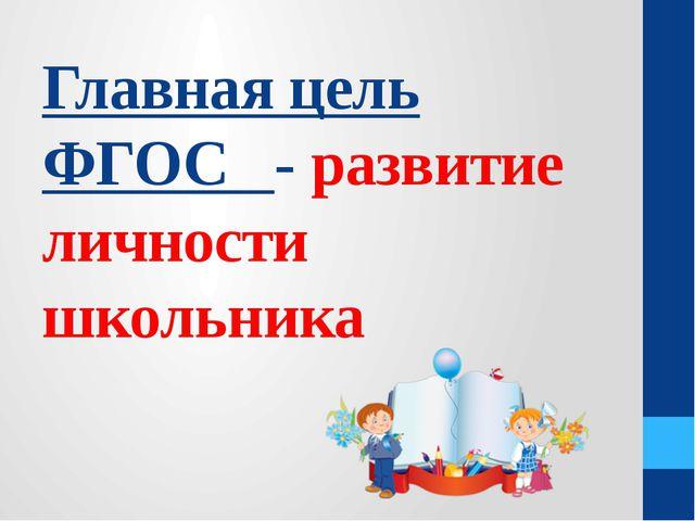 Главная цель ФГОС - развитие личности школьника