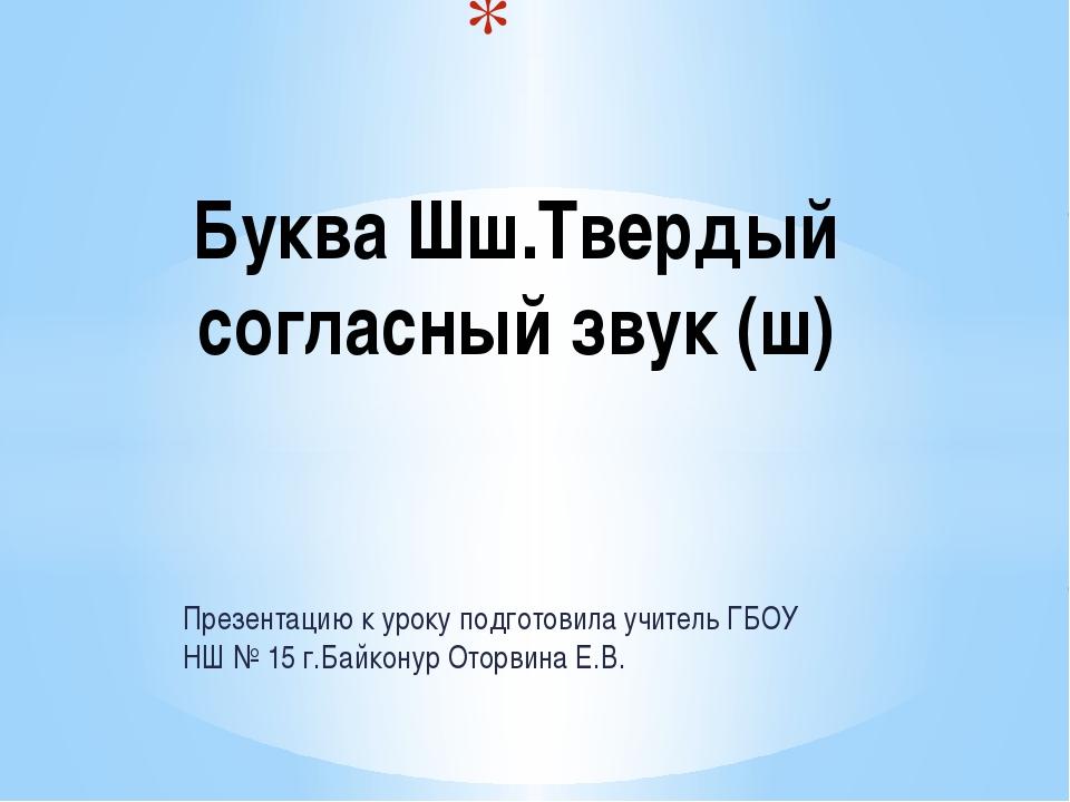 Презентацию к уроку подготовила учитель ГБОУ НШ № 15 г.Байконур Оторвина Е.В....