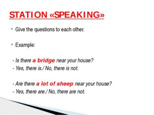 Give the questions to each other. Example: - Is there a bridge near your hous