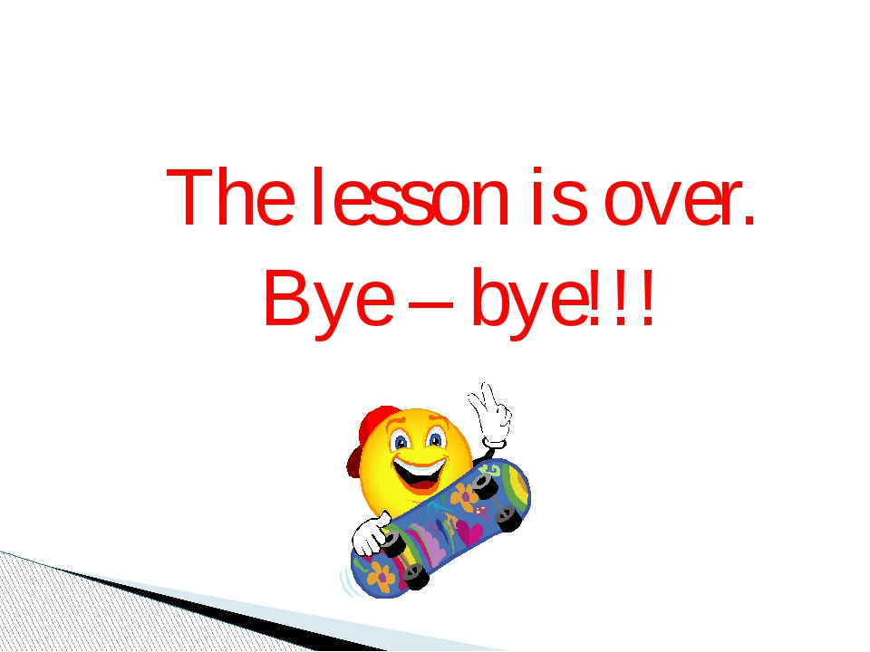 The lesson is over. Bye – bye!!!