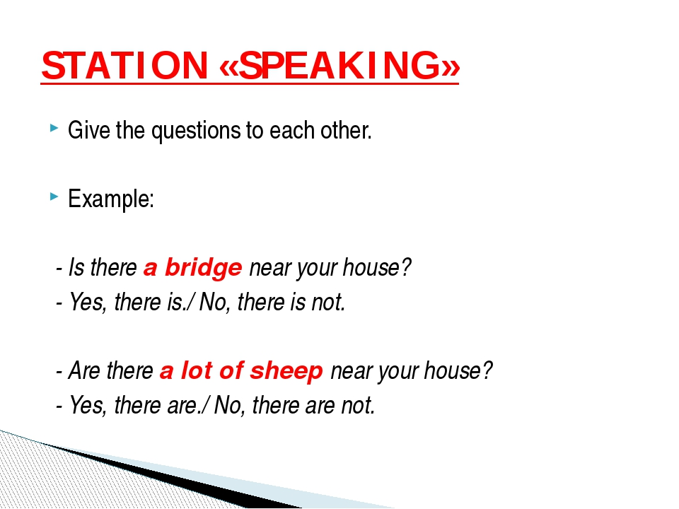 Give the questions to each other. Example: - Is there a bridge near your hous...