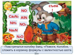 Ca3N2 NH3 Na3N NO2 N2O NO AlN Повстречался колобку Заяц. «Помоги, Колобок, сл