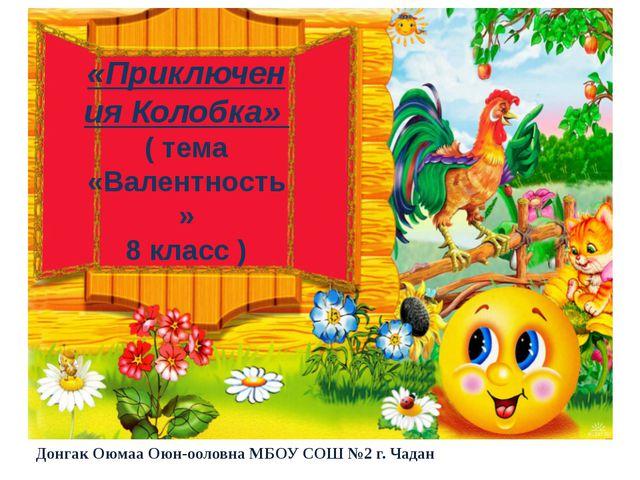 «Приключения Колобка» ( тема «Валентность» 8 класс ) Донгак Оюмаа Оюн-ооловн...