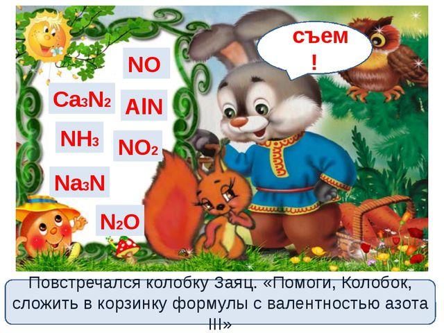 Ca3N2 NH3 Na3N NO2 N2O NO AlN Повстречался колобку Заяц. «Помоги, Колобок, сл...