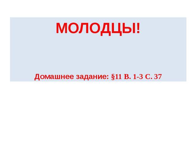 МОЛОДЦЫ! Домашнее задание: §11 В. 1-3 С. 37