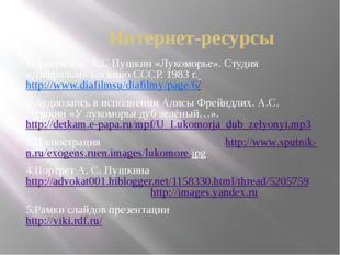 Интернет-ресурсы 1.Диафильм. А.С Пушкин «Лукоморье». Студия «Диафильм» Госкин