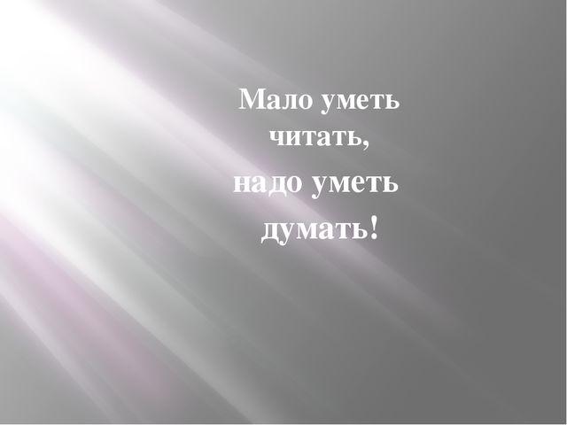 Мало уметь читать, надо уметь думать!