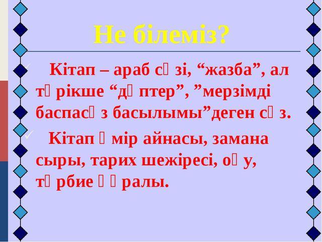 """Не білеміз? Кітап – араб сөзі, """"жазба"""", ал түрікше """"дәптер"""", """"мерзімді баспа..."""