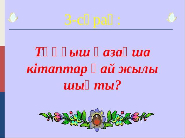3-сұрақ: Тұңғыш қазақша кітаптар қай жылы шықты?
