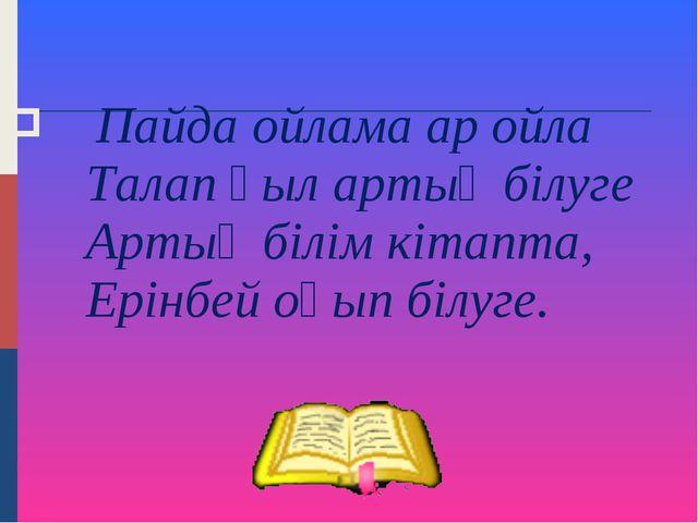 Пайда ойлама ар ойла Талап қыл артық білуге Артық білім кітапта, Ерінбей оқы...