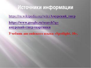 Источники информации https://ru.wikipedia.org/wiki/Амурский_тигр https://www.