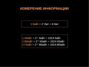 ИЗМЕРЕНИЕ ИНФОРМАЦИИ 1 байт = 23 бит = 8 бит 1 Кбайт = 210 байт = 1024 байт 1