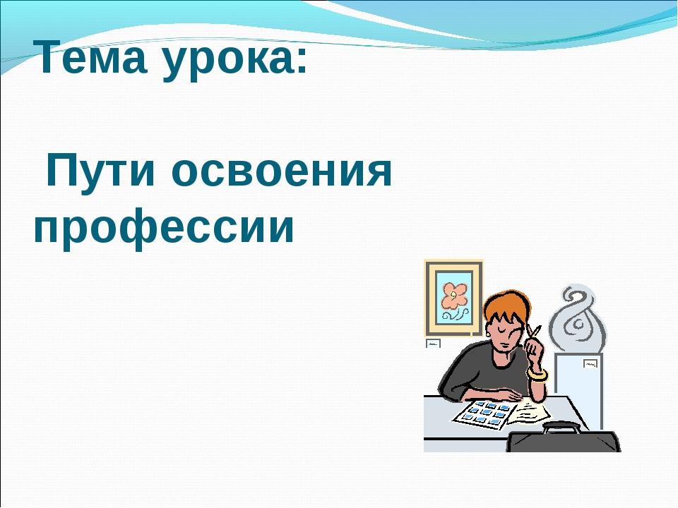 Тема урока: Пути освоения профессии