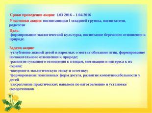 Сроки проведения акции: 1.03 2016 – 1.04.2016 Участники акции: воспитанники