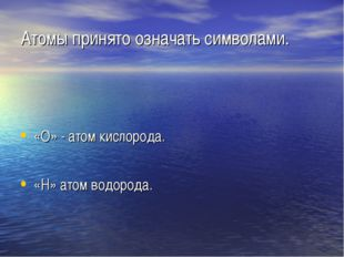 Атомы принято означать символами. «О» - атом кислорода. «Н» атом водорода.